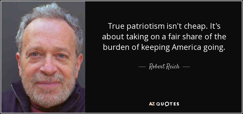 True patriotism isn't cheap. It's about taking on a fair share of the burden of keeping America going. - Robert Reich