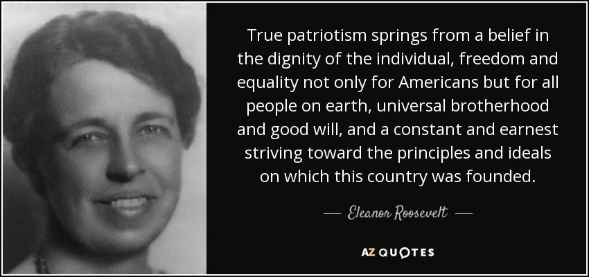 True patriotism springs from a belief in the dignity of the individual, freedom and equality not only for Americans but for all people on earth, universal brotherhood and good will, and a constant and earnest striving toward the principles and ideals on which this country was founded. - Eleanor Roosevelt