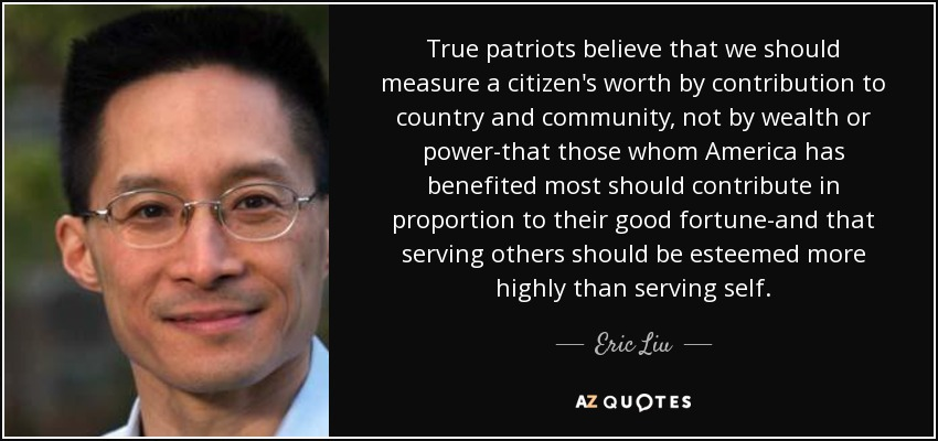 True patriots believe that we should measure a citizen's worth by contribution to country and community, not by wealth or power-that those whom America has benefited most should contribute in proportion to their good fortune-and that serving others should be esteemed more highly than serving self. - Eric Liu