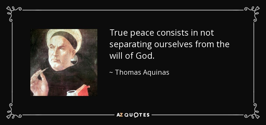 True peace consists in not separating ourselves from the will of God. - Thomas Aquinas