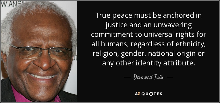 True peace must be anchored in justice and an unwavering commitment to universal rights for all humans, regardless of ethnicity, religion, gender, national origin or any other identity attribute. - Desmond Tutu