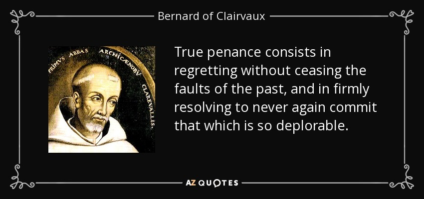 True penance consists in regretting without ceasing the faults of the past, and in firmly resolving to never again commit that which is so deplorable. - Bernard of Clairvaux