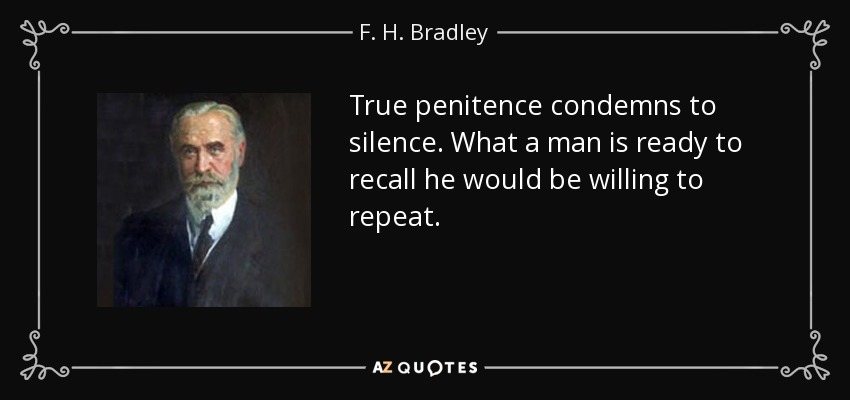 True penitence condemns to silence. What a man is ready to recall he would be willing to repeat. - F. H. Bradley