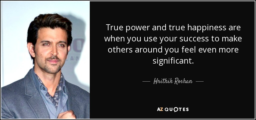 True power and true happiness are when you use your success to make others around you feel even more significant. - Hrithik Roshan