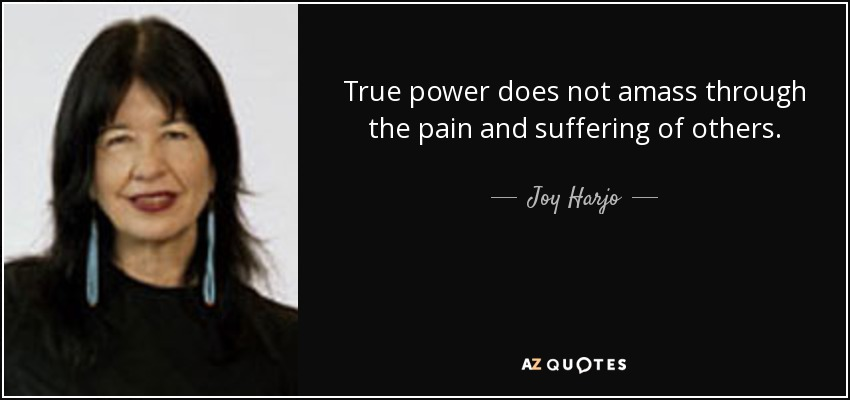 True power does not amass through the pain and suffering of others. - Joy Harjo