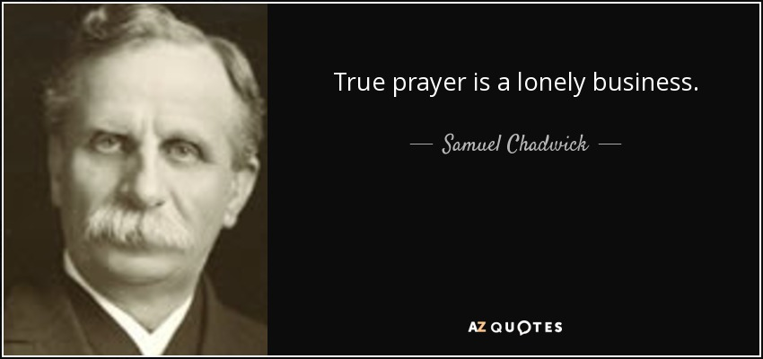 True prayer is a lonely business. - Samuel Chadwick