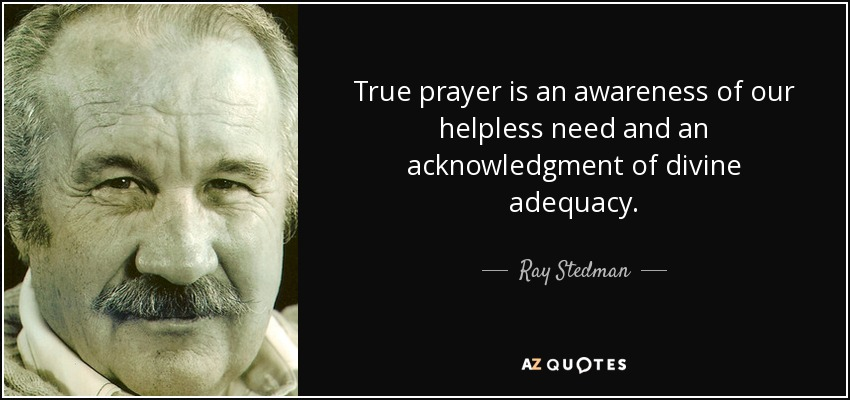 True prayer is an awareness of our helpless need and an acknowledgment of divine adequacy. - Ray Stedman