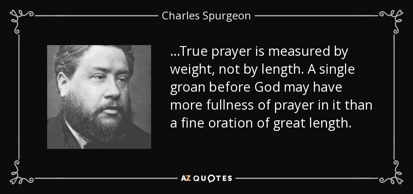 ...True prayer is measured by weight, not by length. A single groan before God may have more fullness of prayer in it than a fine oration of great length. - Charles Spurgeon