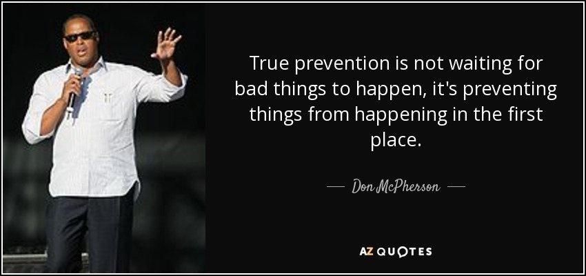 True prevention is not waiting for bad things to happen, it's preventing things from happening in the first place. - Don McPherson