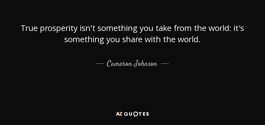True prosperity isn't something you take from the world: it's something you share with the world. - Cameron Johnson