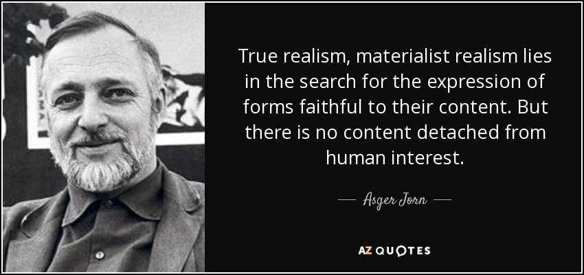 True realism, materialist realism lies in the search for the expression of forms faithful to their content. But there is no content detached from human interest. - Asger Jorn
