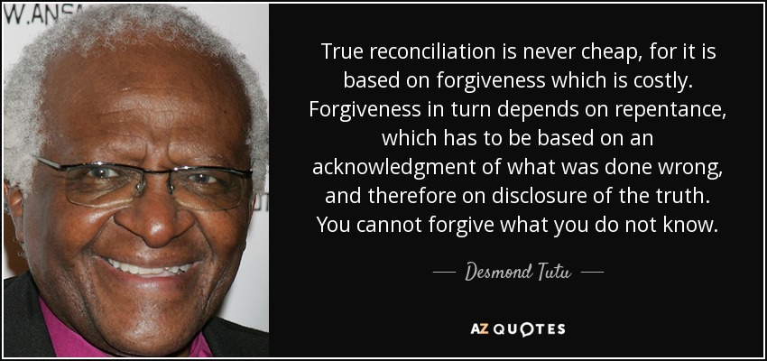 True reconciliation is never cheap, for it is based on forgiveness which is costly. Forgiveness in turn depends on repentance, which has to be based on an acknowledgment of what was done wrong, and therefore on disclosure of the truth. You cannot forgive what you do not know. - Desmond Tutu