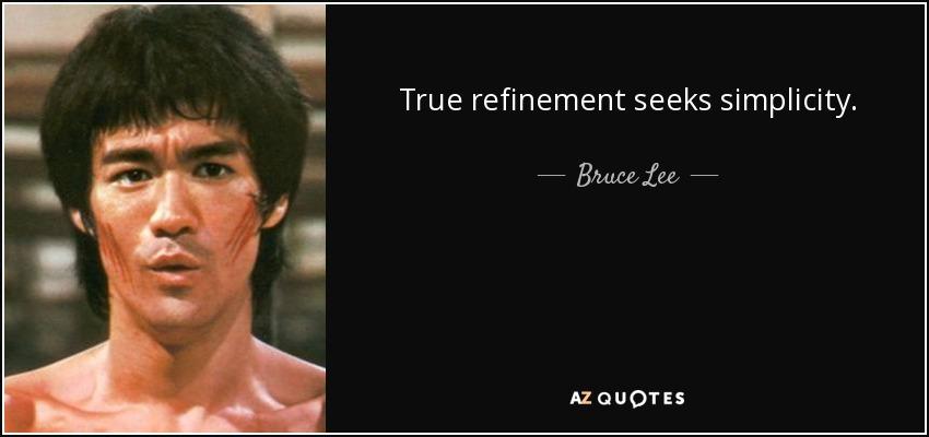 True refinement seeks simplicity. - Bruce Lee