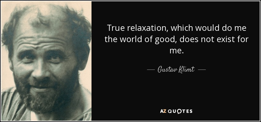 True relaxation, which would do me the world of good, does not exist for me. - Gustav Klimt