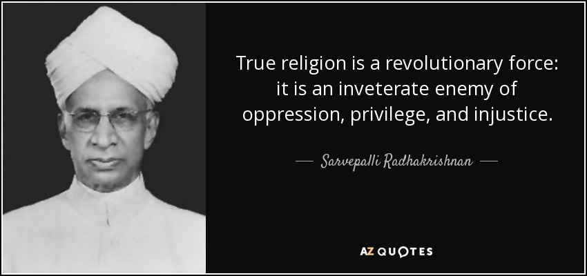 True religion is a revolutionary force: it is an inveterate enemy of oppression, privilege, and injustice. - Sarvepalli Radhakrishnan