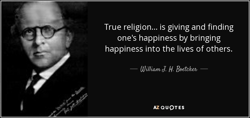 True religion... is giving and finding one's happiness by bringing happiness into the lives of others. - William J. H. Boetcker