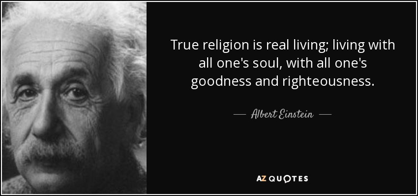 True religion is real living; living with all one's soul, with all one's goodness and righteousness. - Albert Einstein