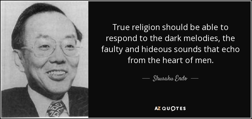 True religion should be able to respond to the dark melodies, the faulty and hideous sounds that echo from the heart of men. - Shusaku Endo