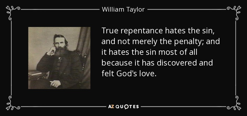 True repentance hates the sin, and not merely the penalty; and it hates the sin most of all because it has discovered and felt God's love. - William Taylor
