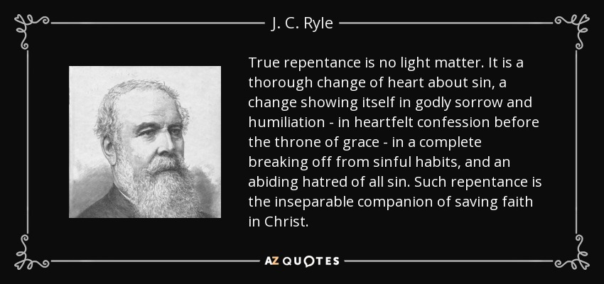 True repentance is no light matter. It is a thorough change of heart about sin, a change showing itself in godly sorrow and humiliation - in heartfelt confession before the throne of grace - in a complete breaking off from sinful habits, and an abiding hatred of all sin. Such repentance is the inseparable companion of saving faith in Christ. - J. C. Ryle