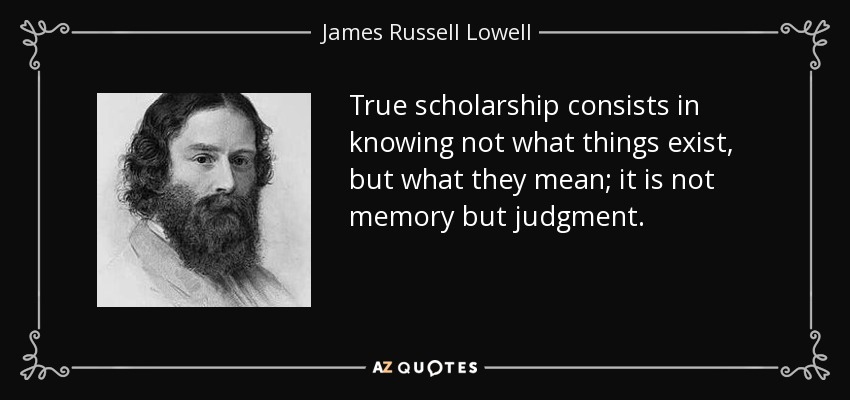 True scholarship consists in knowing not what things exist, but what they mean; it is not memory but judgment. - James Russell Lowell