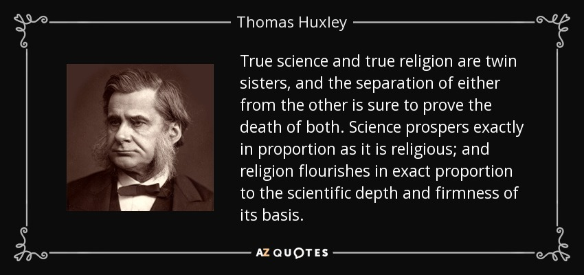 True science and true religion are twin sisters, and the separation of either from the other is sure to prove the death of both. Science prospers exactly in proportion as it is religious; and religion flourishes in exact proportion to the scientific depth and firmness of its basis. - Thomas Huxley