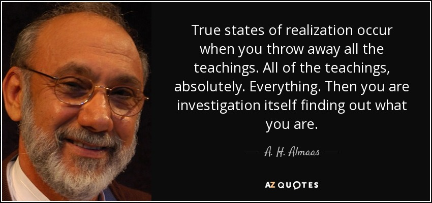 True states of realization occur when you throw away all the teachings. All of the teachings, absolutely. Everything. Then you are investigation itself finding out what you are. - A. H. Almaas