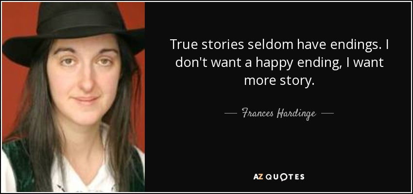 True stories seldom have endings. I don't want a happy ending, I want more story. - Frances Hardinge