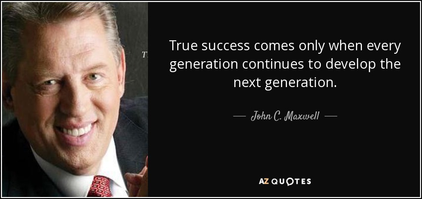 True success comes only when every generation continues to develop the next generation. - John C. Maxwell