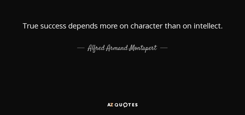 True success depends more on character than on intellect. - Alfred Armand Montapert