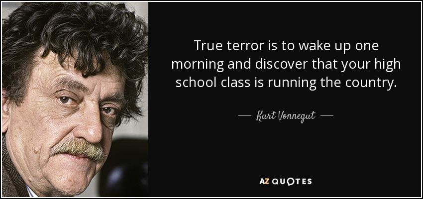 True terror is to wake up one morning and discover that your high school class is running the country. - Kurt Vonnegut