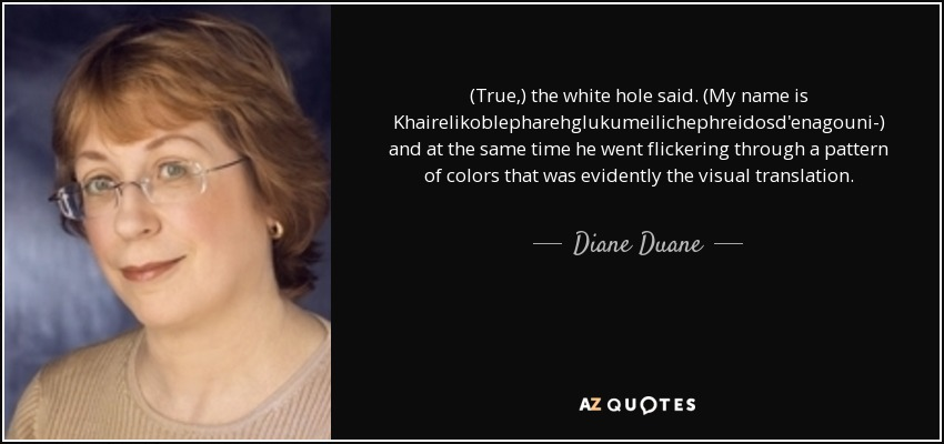 (True,) the white hole said. (My name is Khairelikoblepharehglukumeilichephreidosd'enagouni-) and at the same time he went flickering through a pattern of colors that was evidently the visual translation. - Diane Duane