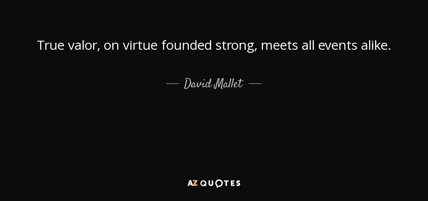 True valor, on virtue founded strong, meets all events alike. - David Mallet