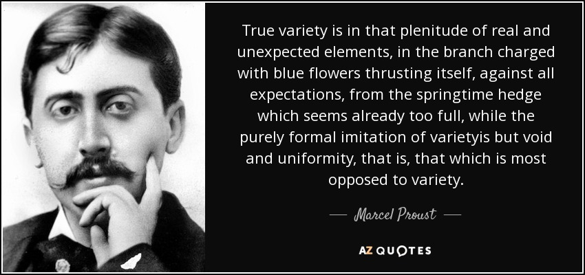 True variety is in that plenitude of real and unexpected elements, in the branch charged with blue flowers thrusting itself, against all expectations, from the springtime hedge which seems already too full, while the purely formal imitation of varietyis but void and uniformity, that is, that which is most opposed to variety. - Marcel Proust