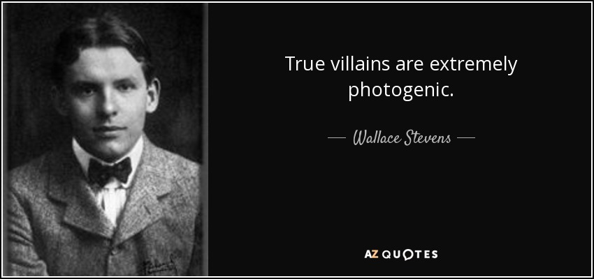 True villains are extremely photogenic. - Wallace Stevens