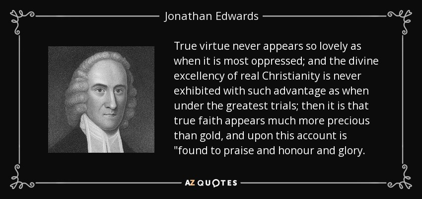 True virtue never appears so lovely as when it is most oppressed; and the divine excellency of real Christianity is never exhibited with such advantage as when under the greatest trials; then it is that true faith appears much more precious than gold, and upon this account is