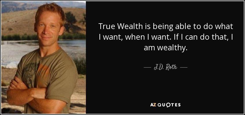 True Wealth is being able to do what I want, when I want. If I can do that, I am wealthy. - J.D. Roth