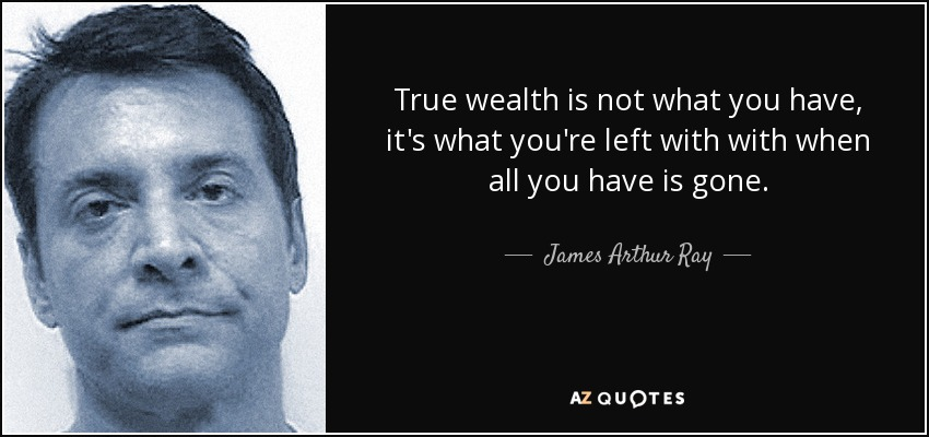 True wealth is not what you have, it's what you're left with with when all you have is gone. - James Arthur Ray