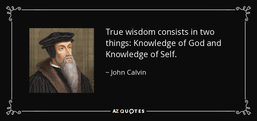 True wisdom consists in two things: Knowledge of God and Knowledge of Self. - John Calvin