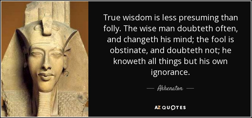 True wisdom is less presuming than folly. The wise man doubteth often, and changeth his mind; the fool is obstinate, and doubteth not; he knoweth all things but his own ignorance. - Akhenaton
