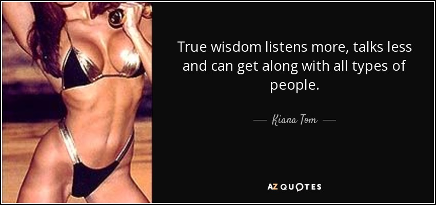 True wisdom listens more, talks less and can get along with all types of people. - Kiana Tom