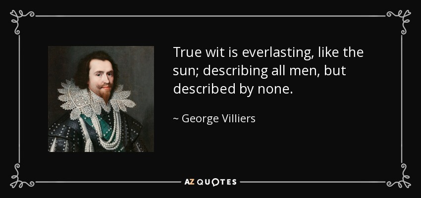 True wit is everlasting, like the sun; describing all men, but described by none. - George Villiers, 1st Duke of Buckingham