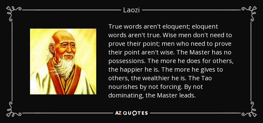 True words aren't eloquent; eloquent words aren't true. Wise men don't need to prove their point; men who need to prove their point aren't wise. The Master has no possessions. The more he does for others, the happier he is. The more he gives to others, the wealthier he is. The Tao nourishes by not forcing. By not dominating, the Master leads. - Laozi
