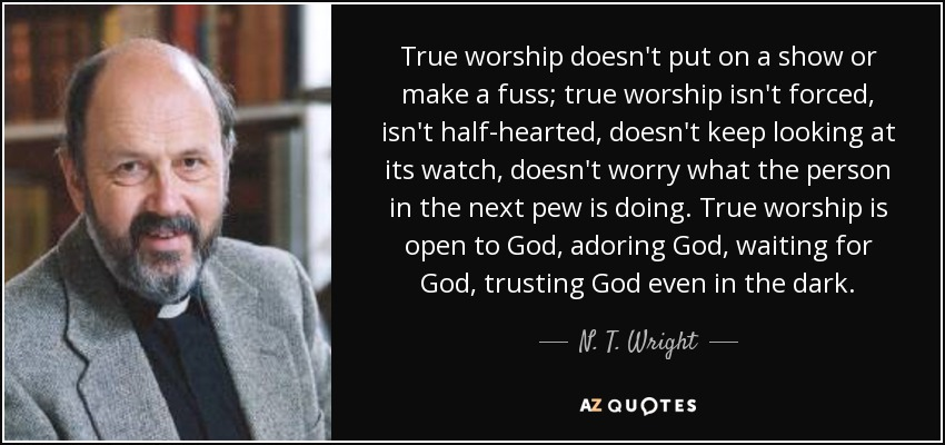 True worship doesn't put on a show or make a fuss; true worship isn't forced, isn't half-hearted, doesn't keep looking at its watch, doesn't worry what the person in the next pew is doing. True worship is open to God, adoring God, waiting for God, trusting God even in the dark. - N. T. Wright