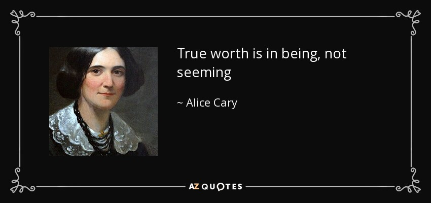 True worth is in being, not seeming - Alice Cary