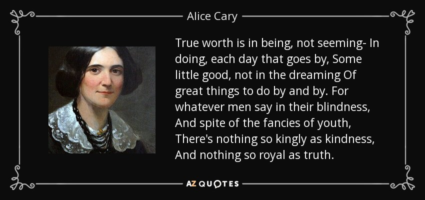 True worth is in being, not seeming- In doing, each day that goes by, Some little good, not in the dreaming Of great things to do by and by. For whatever men say in their blindness, And spite of the fancies of youth, There's nothing so kingly as kindness, And nothing so royal as truth. - Alice Cary