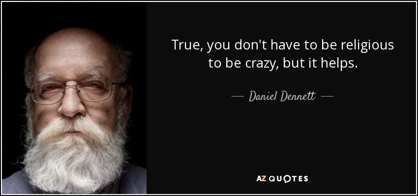 True, you don't have to be religious to be crazy, but it helps. - Daniel Dennett