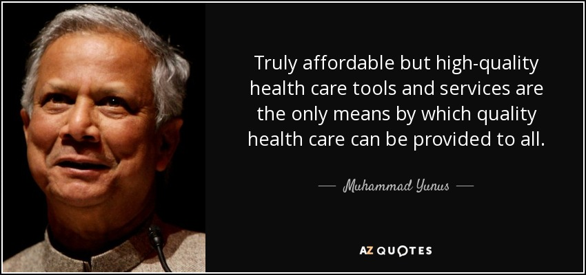 Truly affordable but high-quality health care tools and services are the only means by which quality health care can be provided to all. - Muhammad Yunus
