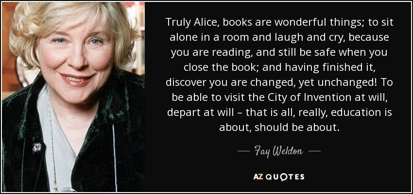 Truly Alice, books are wonderful things; to sit alone in a room and laugh and cry, because you are reading, and still be safe when you close the book; and having finished it, discover you are changed, yet unchanged! To be able to visit the City of Invention at will, depart at will – that is all, really, education is about, should be about. - Fay Weldon