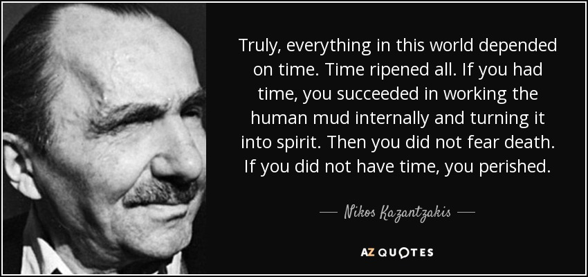 Truly, everything in this world depended on time. Time ripened all. If you had time, you succeeded in working the human mud internally and turning it into spirit. Then you did not fear death. If you did not have time, you perished. - Nikos Kazantzakis